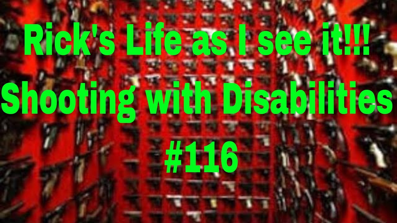 Rick's Life as I see it!!! Shooting with Disabilities #116