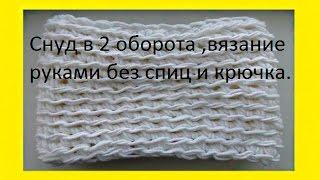 Снуд в 2 оборота ,вязание руками без спиц и крючка.LICs in 2 turns, hand knitting