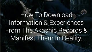 How To Download Information & Experiences From The Akashic Records & Manifest Them In Reality.