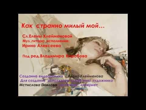 Как странно милый Сл Елена Клейменова муз.гитара, испол. Ирина Алексеева, под ред. В Коробова