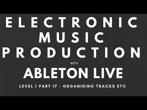 Tutorial - Music Production with Ableton Live - Level 1, Part 17 - Organising Tracks etc thumbnail