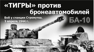'Тигры' против бронеавтомобилей БА-10. Бой у станции Стремутка. 3 апреля 1944 г.