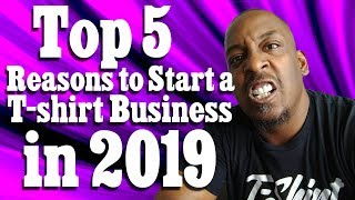 Top 5 Reasons To Start a T-shirt Business in 2019