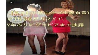 【復活】小阪由佳(小阪有香)のTikTokがカワイイ、7年ぶりにグラビアま...