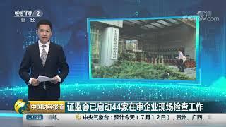 [中国财经报道]证监会已启动44家在审企业现场检查工作| CCTV财经