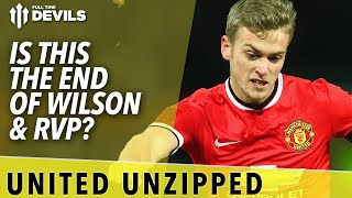 Is This The End Of Wilson & RVP?   United Unzipped   Manchester United