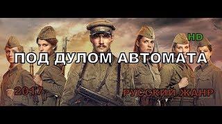 Военные фильмы 2017 'ПОД ДУЛОМ АВТОМАТА' Русские военные фильмы про разведку