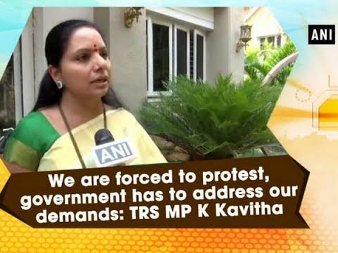 We are forced to protest, government has to address our demands: TRS MP K Kavitha - ANI News
