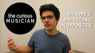 The Curious Musician, Ep. 1: Practicing In Opposites