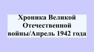 Хроника Великой Отечественной войны/Апрель 1942 года