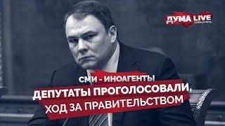 СМИ - иноагенты. Депутаты проголосовали, ход за правительством [прямая речь]