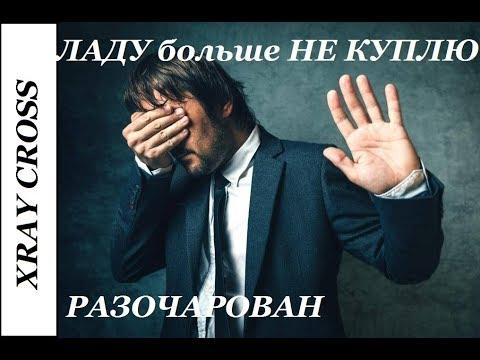 """XRAY CROSS: """"Пахнет"""" ремонтом. ЛАДУ больше НЕ КУПЛЮ!!!"""