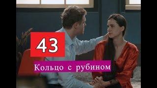 КОЛЬЦО С РУБИНОМ сериал 43 серии Анонсы и содержание серий 43 серия