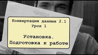 Конвертация данных 2.1. Урок 1. Установка. Подготовка к работе
