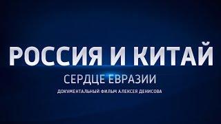 Россия и Китай. Сердце Евразии. Фильм Алексея Денисова