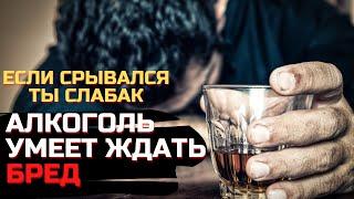 АЛКОГОЛЬ УМЕЕТ ЖДАТЬ БРЕД АЛКОГОЛЬНЫЙ СРЫВ Как не сорваться и не выпить Как бросить пить