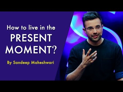 How to live in the Present Moment? By Sandeep Maheshwari