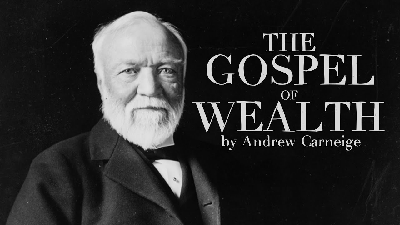 gospel of wealth by andrew carnegie The gospel of wealth, also known as wealth, was an essay written in 1889 by  andrew carnegie he was born in 1835 and was a legendary philanthropist,.