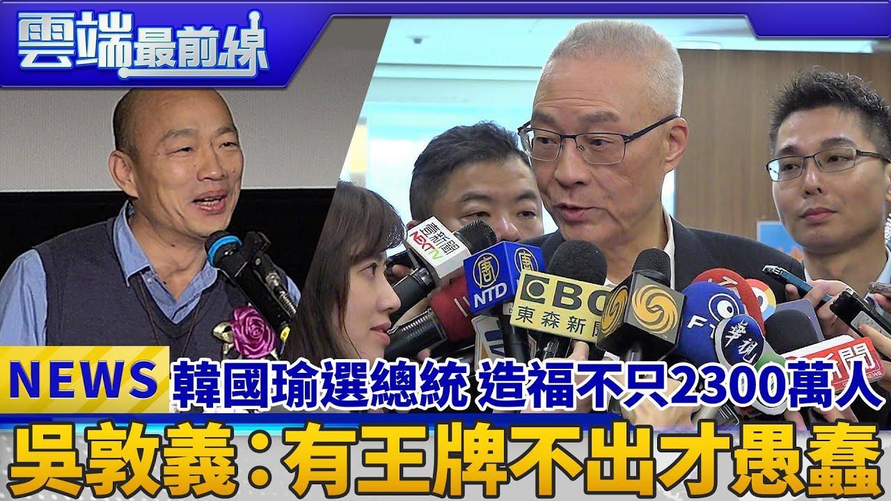 韓國瑜選總統 造福不只2300萬人 吳敦義:有王牌不出才愚蠢|雲端最前線 EP561精華 - YouTube