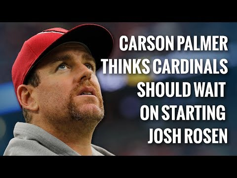 carson-palmer-thinks-cardinals-should-wait-on-starting-josh-rosen
