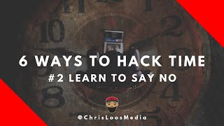 Learn To Say NO // 6 Ways to Hack Time