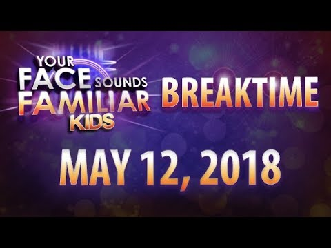 Your Face Sounds Familiar Kids Breaktime - May 12, 2018