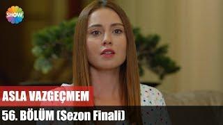Скачать Asla Vazgeçmem 56 Bölüm Sezon Finali