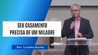 SEU CASAMENTO PRECISA DE UM MILAGRE - Rev. Luciano Rocha
