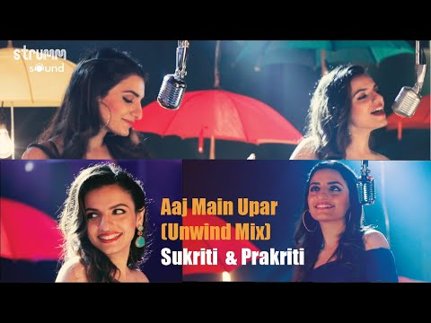 Aaj Main Upar I The Unwind Mix IPrakriti Kakar I Sukriti Kakar