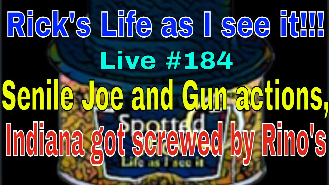 Rick's Life as I see it!!! Live #184 Senile Joe and Gun actions, IN got screwed by Rino's