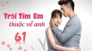 Phim Tình Cảm Trung Quốc Siêu Hay 2020 | TRÁI TIM EM THUỘC VỀ ANH - Tập 61 [ Thuyết Minh ]