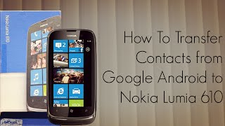 How to Transfer Contacts from Google Android to Nokia Lumia 610 Smart Phones