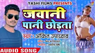 Ankit Upadhyay का New रोमांटिक गाना Jawani Paani Chhodata जवानी पानी छोड़ता Bhojpuri Songs