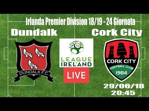 🔴DUNDALK - CORK CITY | IRLANDA PREMIER DIVISION 18/19 Live Stream (ITA)🔴