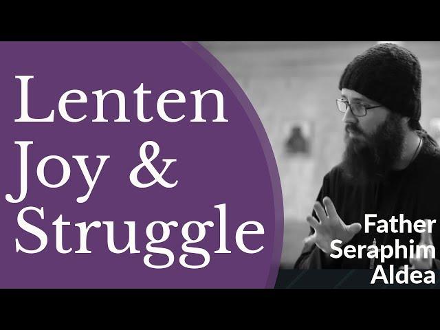 Hieromonk Seraphim Aldea - Great Lent: A Time for Spiritual Struggle & Spiritual Joy