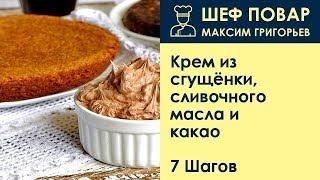 Крем из сгущёнки, сливочного масла и какао . Рецепт от шеф повара Максима Григорьева