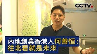 内地创业香港人何善恒:往北看就是未来 | CCTV