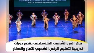 مركز الفن الشعبي الفلسطيني يقدم دورات تدريبية لتعليم الرقص الشعبي للكبار والصغار