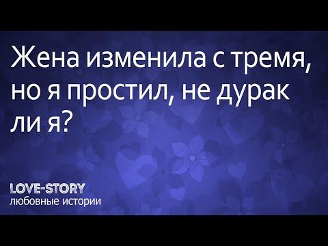 История любви и измены   Жена изменила с тремя, но я простил, не дурак ли я?
