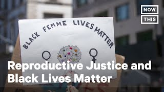 Black Reproductive Justice Activists on Black Lives Matter | NowThis