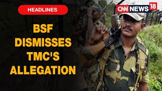 BSF Dismisses TMC Leader Firhad Hakim's Allegations Says They Are Apolitical | CNN News18