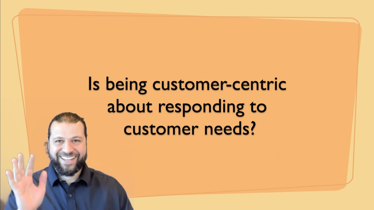 Is being customer centric about responding to customer needs?