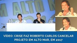 Crise faz Roberto Carlos cancelar navio em 2017