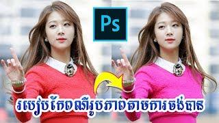 របៀបកែពណ៌រូបភាពតាមចំណុចដែលចង់បាន Color Editing by Adobe Photoshop cc 2018