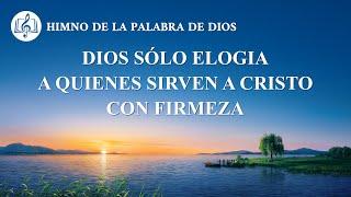 Canción cristiana | Dios sólo elogia a quienes sirven a Cristo con firmeza
