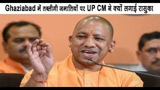 Ghaziabad में तब्लीगी जमातियों पर UP CM ने क्यों लगाई रासुका