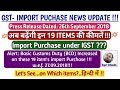 GST Import Purchase Update-Now these 19 Items Price will Increase under IGST|New BCD from 27.09.2018