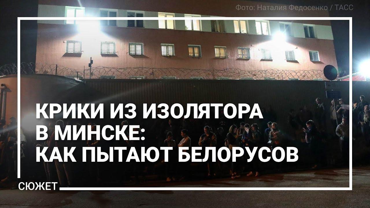 Крики из изолятора в Минске: как пытают белорусов. И отказываются это признать