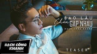 BAO LÂU CHƯA GẶP NHAU | BẠCH CÔNG KHANH | Official Teaser