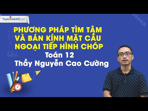 Phương pháp tìm tâm và bán kính mặt cầu ngoại tiếp hình chóp – Toán 12 – Thầy Nguyễn Cao Cường